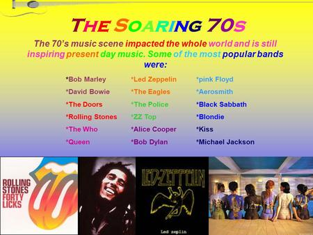 The Soaring 70s The 70's music scene impacted the whole world and is still inspiring present day music. Some of the most popular bands were: *pink Floyd.