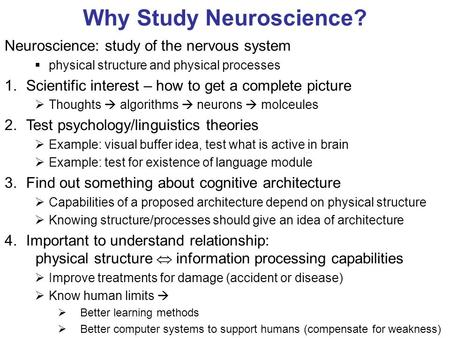 Why Study Neuroscience? Neuroscience: study of the nervous system  physical structure and physical processes 1.Scientific interest – how to get a complete.