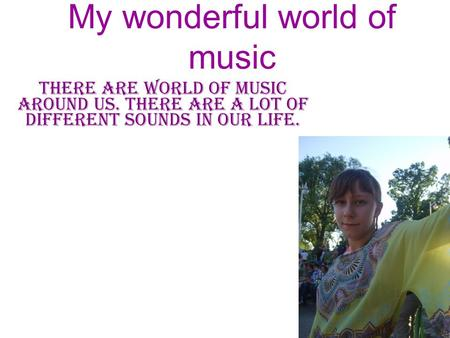 My wonderful world of music there are world of music around us. there are a lot of different sounds in our life.