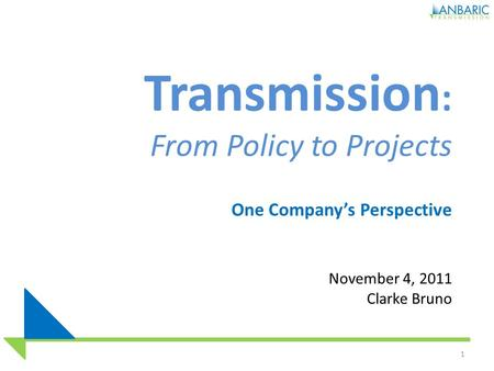 Transmission : From Policy to Projects One Company's Perspective November 4, 2011 Clarke Bruno 1.