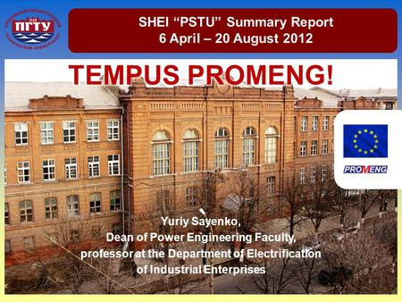 "SHEI ""PSTU"" Summary Report 6 April – 20 August 2012 Yuriy Sayenko, Dean of Power Engineering Faculty, professor at the Department of Electrification of."