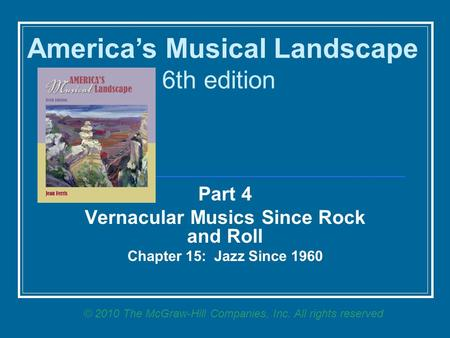 Part 4 Vernacular Musics Since Rock and Roll <strong>Chapter</strong> 15: Jazz Since 1960 America's Musical Landscape 6th edition © 2010 The McGraw-Hill <strong>Companies</strong>, Inc.