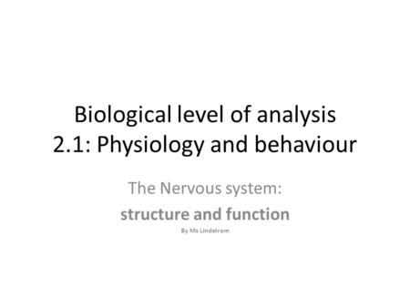 Biological level of analysis 2.1: Physiology and behaviour The Nervous system: structure and function By Ms Lindstrom.