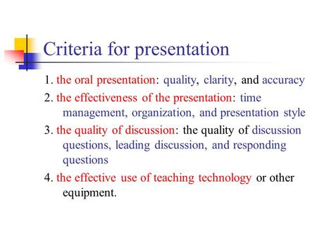 Criteria for presentation 1. the oral presentation: quality, clarity, and accuracy 2. the effectiveness of the presentation: time management, organization,