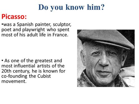 Do you know him? Picasso: was a Spanish painter, sculptor, poet and playwright who spent most of his adult life in France. As one of the greatest and most.