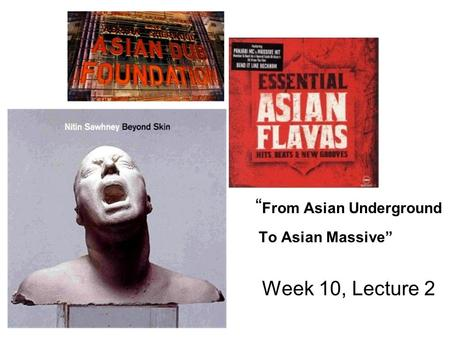 """ From Asian Underground To Asian Massive"" Week 10, Lecture 2."