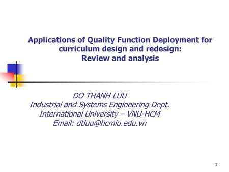 1 Applications of Quality Function Deployment for curriculum design and redesign: Review and analysis DO THANH LUU Industrial and Systems Engineering Dept.