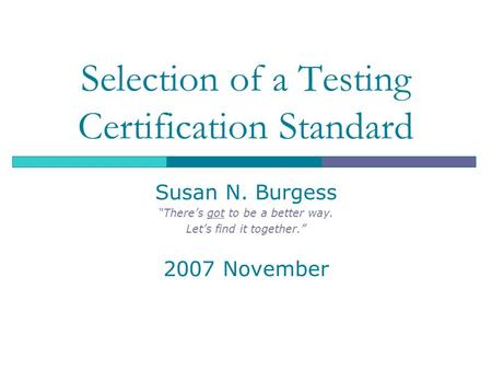 "Selection of a Testing Certification Standard Susan N. Burgess ""There's got to be a better way. Let's find it together."" 2007 November."