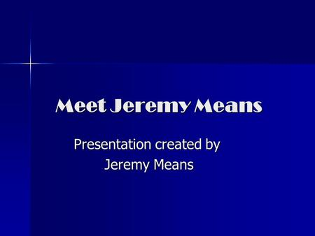 Meet Jeremy Means Presentation created by Jeremy Means Jeremy Means.