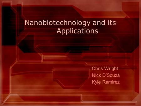 Nanobiotechnology and its Applications Chris Wright Nick D'Souza Kyle Ramirez.