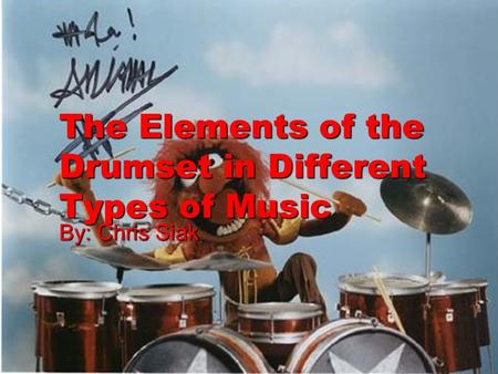 The Elements of the Drumset in Different Types of Music By: Chris Siak.