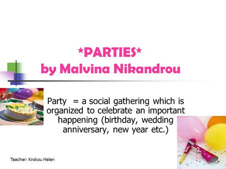 *PARTIES* by Malvina Nikandrou Party = a social gathering which is organized to celebrate an important happening (birthday, wedding anniversary, new year.