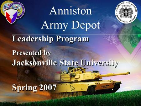 Leadership Program Presented by Jacksonville State University Spring 2007 Anniston Army Depot.
