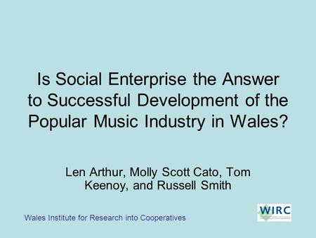 Is Social Enterprise the Answer to Successful Development of the Popular Music Industry in Wales? Wales Institute for Research into Cooperatives Len Arthur,