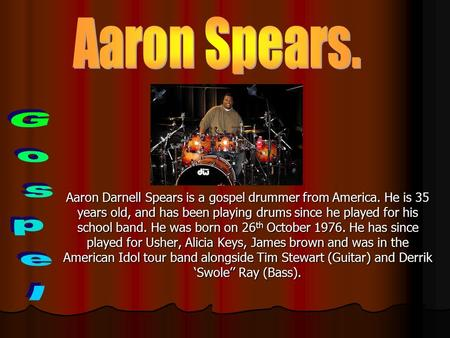 Aaron Darnell Spears is a gospel drummer from America. He is 35 years old, and has been playing drums since he played for his school band. He was born.