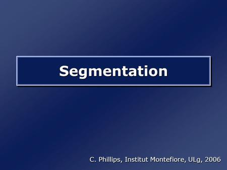 SegmentationSegmentation C. Phillips, Institut Montefiore, ULg, 2006.