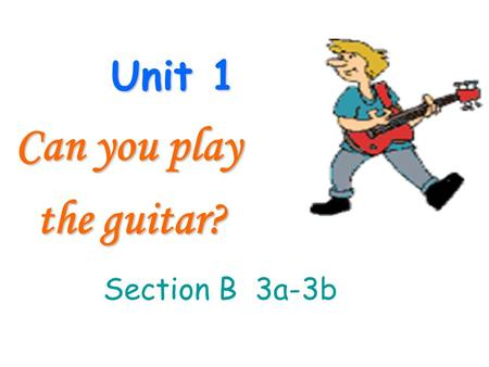 Unit 1 Can you play the guitar? the guitar? Section B 3a-3b.