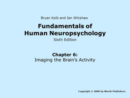 Fundamentals of Human Neuropsychology Sixth Edition Chapter 6: Imaging the Brain's Activity Copyright © 2008 by Worth Publishers Bryan Kolb and Ian Whishaw.