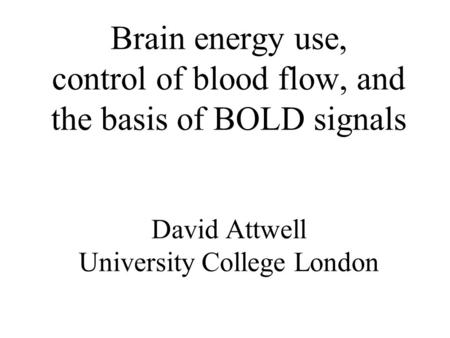 Brain energy use, control of blood flow, and the basis of BOLD signals David Attwell University College London.