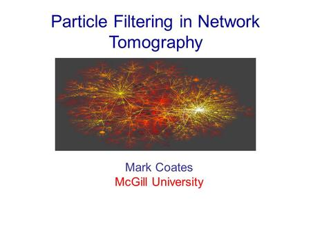 Particle Filtering in Network Tomography Mark Coates McGill University.
