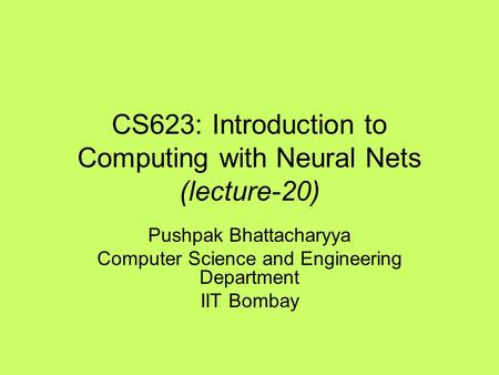 CS623: Introduction to Computing with Neural Nets (lecture-20) Pushpak Bhattacharyya Computer Science and Engineering Department IIT Bombay.