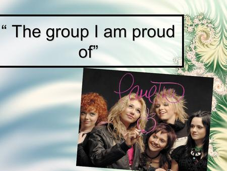 """ The group I am proud of"". My hero is rock-group «Ranetki». There are five girls in the group. Girls are very attractive. They are authors and composers."