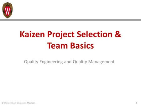 Kaizen Project Selection & Team Basics Quality Engineering and Quality Management 1 © University of Wisconsin-Madison.