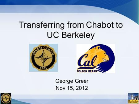 Transferring from Chabot to UC Berkeley George Greer Nov 15, 2012.