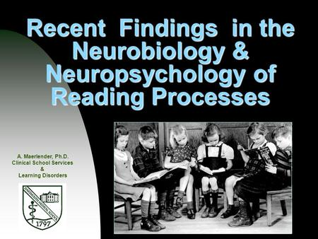 Recent Findings in the Neurobiology & Neuropsychology of Reading Processes A. Maerlender, Ph.D. Clinical School Services & Learning Disorders.
