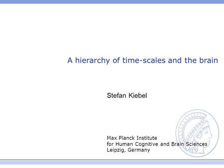 Max Planck Institute for Human Cognitive and Brain Sciences Leipzig, Germany A hierarchy of time-scales and the brain Stefan Kiebel.