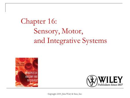 Copyright 2009, John Wiley & Sons, Inc. Chapter 16: Sensory, Motor, and Integrative Systems.