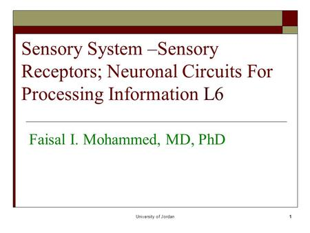 University of Jordan1 Sensory System –Sensory Receptors; Neuronal Circuits For Processing Information L6 Faisal I. Mohammed, MD, PhD.
