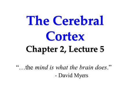 "The Cerebral Cortex Chapter 2, Lecture 5 ""…the mind is what the brain does."" - David Myers."