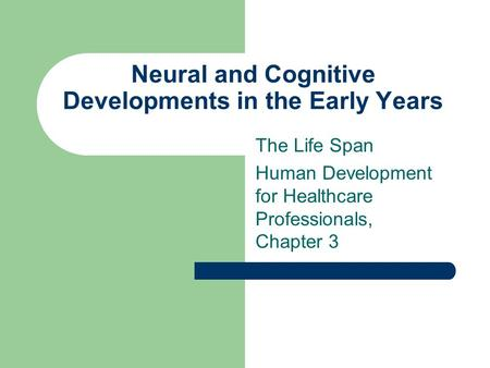 Neural and Cognitive Developments in the Early Years The Life Span Human Development for Healthcare Professionals, Chapter 3.