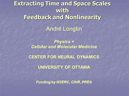 Extracting Time and Space Scales with Feedback and Nonlinearity André Longtin Physics + Cellular and Molecular Medicine CENTER FOR NEURAL DYNAMICS UNIVERSITY.