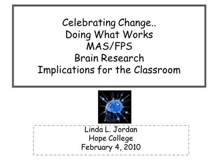 Celebrating Change.. Doing What Works MAS/FPS Brain Research Implications for the Classroom Linda L. Jordan Hope College February 4, 2010.