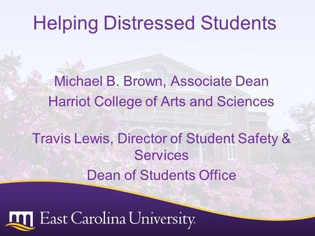 Helping Distressed Students Michael B. Brown, Associate Dean Harriot College of Arts and Sciences Travis Lewis, Director of Student Safety & Services Dean.