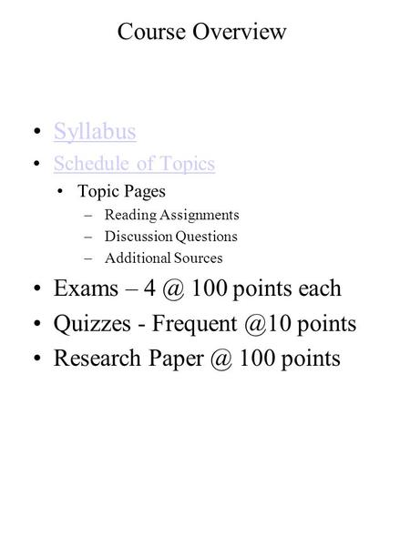 Course Overview Syllabus Schedule of Topics Topic Pages –Reading Assignments –Discussion Questions –Additional Sources Exams – 100 points each Quizzes.