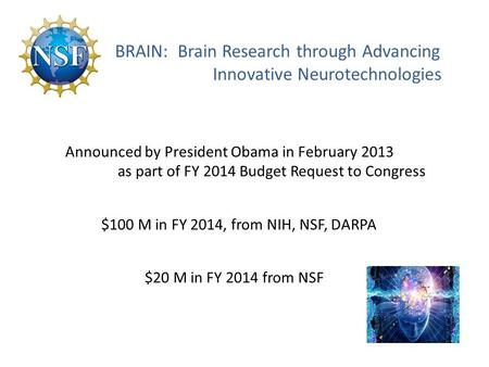 BRAIN: Brain Research through Advancing Innovative Neurotechnologies Announced by President Obama in February 2013 as part of FY 2014 Budget Request to.