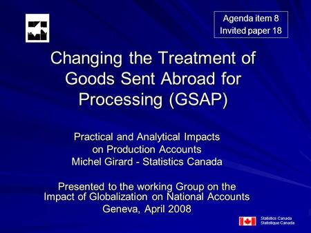 Changing the Treatment of Goods Sent Abroad for Processing (GSAP) Practical and Analytical Impacts on Production Accounts Michel Girard - Statistics Canada.