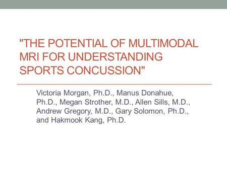 THE POTENTIAL OF MULTIMODAL MRI FOR UNDERSTANDING SPORTS CONCUSSION Victoria Morgan, Ph.D., Manus Donahue, Ph.D., Megan Strother, M.D., Allen Sills,