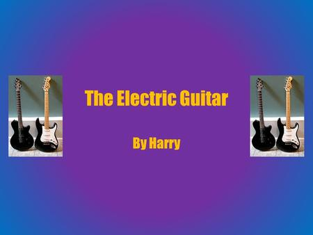 The Electric Guitar By Harry. What I know They make different sounds then regular guitars. There used more in pop music. It looks the same as a normal.
