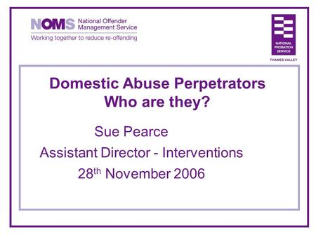 Domestic Abuse Perpetrators Who are they? Sue Pearce Assistant Director - Interventions 28 th November 2006.