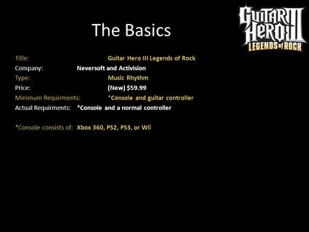 The Basics Title: Guitar Hero III Legends of Rock Company: Neversoft and Activision Type: Music Rhythm Price: (New) $59.99 Minimum Requirments: *Console.