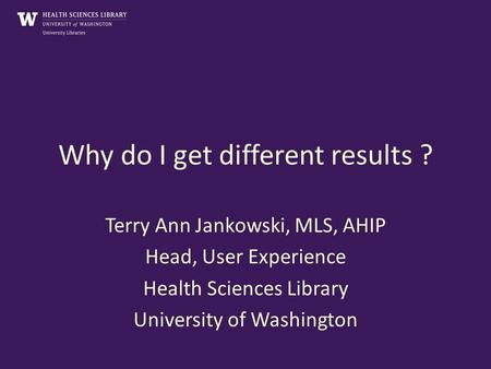 Why do I get different results ? Terry Ann Jankowski, MLS, AHIP Head, User Experience Health Sciences Library University of Washington.