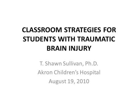 CLASSROOM STRATEGIES FOR STUDENTS WITH TRAUMATIC BRAIN INJURY T. Shawn Sullivan, Ph.D. Akron Children's Hospital August 19, 2010.