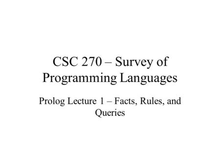 CSC 270 – Survey of Programming Languages Prolog Lecture 1 – Facts, Rules, and Queries.