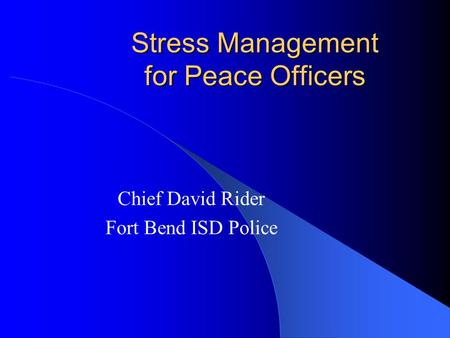 Stress Management for Peace Officers Chief David Rider Fort Bend ISD Police.