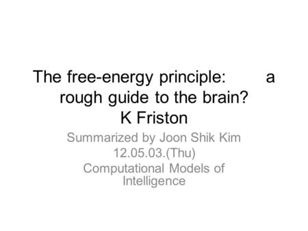 The free-energy principle: a rough guide to the brain? K Friston Summarized by Joon Shik Kim 12.05.03.(Thu) Computational Models of Intelligence.