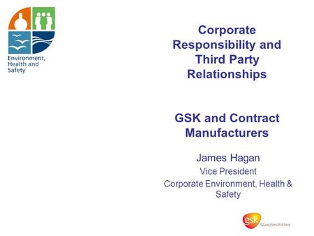 Corporate Responsibility and Third Party Relationships GSK and Contract Manufacturers James Hagan Vice President Corporate Environment, Health & Safety.